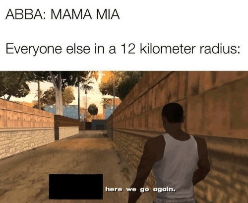 Mia, Abba, and Mama: ABBA: MAMA MIA  Everyone else in a 12 kilometer radius:  here we go again.