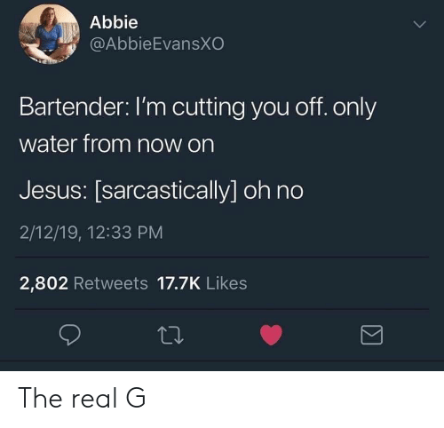 Jesus, The Real, and Water: Abbie  @AbbieEvansXO  Bartender: I'm cutting you off. only  water from now on  Jesus: [sarcastically] oh no  2/12/19, 12:33 PM  2,802 Retweets 17.7K Likes The real G