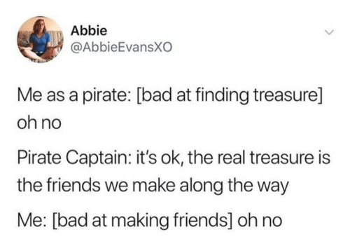 Bad, Friends, and The Real: Abbie  @AbbieEvansXO  Me as a pirate: [bad at finding treasure]  oh no  Pirate Captain: it's ok, the real treasure is  the friends we make along the way  Me: [bad at making friends] oh no