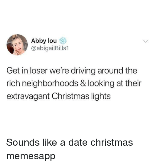 Christmas, Driving, and Memes: Abby lou  @abigailBills1  Get in loser we're driving around the  rich neighborhoods & looking at their  extravagant Christmas lights Sounds like a date christmas memesapp