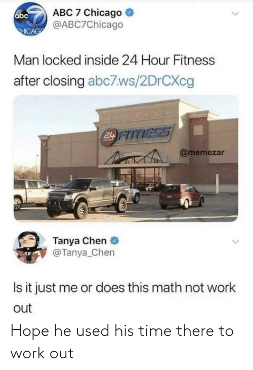 Fitness: ABC 7 Chicago  @ABC7Chicago  abc  HICAG  Man locked inside 24 Hour Fitness  after closing abc7.ws/2DRCXC  24 FITTESS  @memezar  Tanya Chen  @Tanya_Chen  Is it just me or does this math not work  out Hope he used his time there to work out