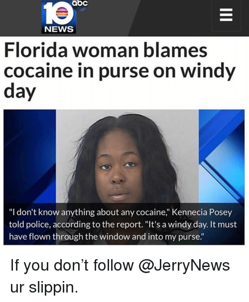 "Abc, Funny, and News: abc  le  NEWS  Florida woman blames  cocaine in purse on windy  day  ""I don't know anything about any cocaine,"" Kennecia Posey  told police, according to the report. ""It's a windy day. It must  have flown through the window and into my purse."" If you don't follow @JerryNews ur slippin."