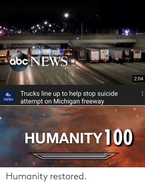 Humanity Restored: abc NEWS  2:04  Trucks line up to help stop suicide  attempt on Michigan freeway  abc  NEWS  HUMANITY ]00 Humanity restored.