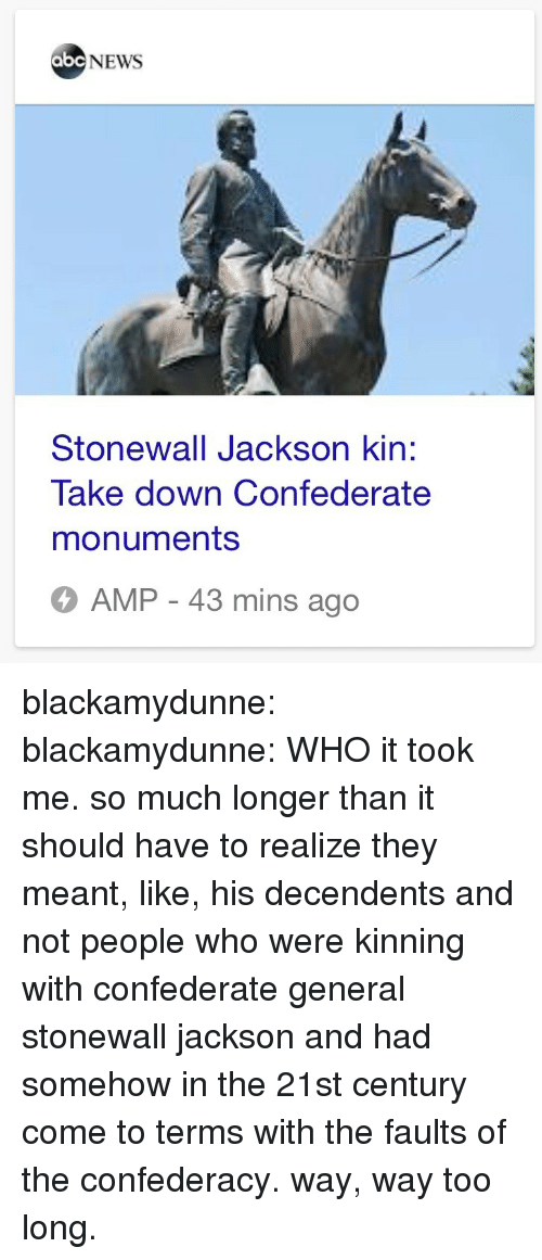 Confederate: abc NEWS  Stonewall Jackson kin:  Take down Confederate  monuments  AMP - 43 mins ago blackamydunne:  blackamydunne: WHO  it took me. so much longer than it should have to realize they meant, like, his decendents and not people who were kinning with confederate general stonewall jackson and had somehow in the 21st century come to terms with the faults of the confederacy. way, way too long.