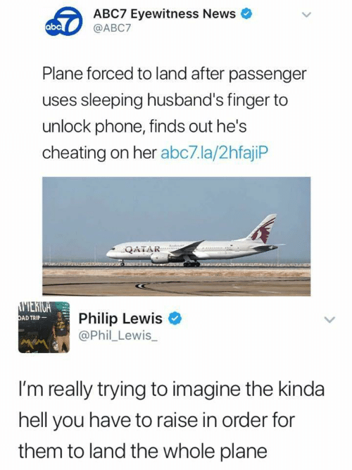 passenger: ABC7 Eyewitness News  @ABC7  abc  Plane forced to land after passenger  uses sleeping husband's finger to  unlock phone, finds out he's  cheating on her abc7.la/2hfajiP  QATAR  Philip Lewis  @Phil_Lewis_  AD TRIP  I'm really trying to imagine the kinda  hell you have to raise in order for  them to land the whole plane