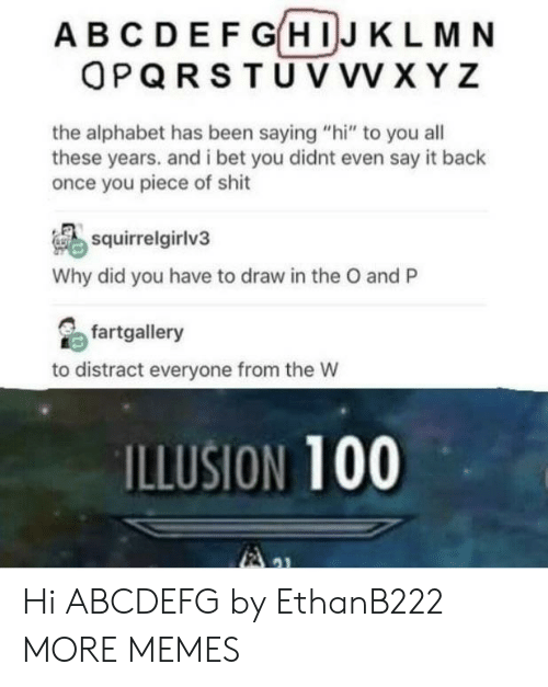 """xyz: ABCDEF GHIJ KLMN  OPQRSTU VVV XYZ  the alphabet has been saying """"hi"""" to you all  these years. and i bet you didnt even say it back  once you piece of shit  squirrelgirlv3  Why did you have to draw in the O and P  fartgallery  to distract everyone from the W  ILLUSION 100 Hi ABCDEFG by EthanB222 MORE MEMES"""