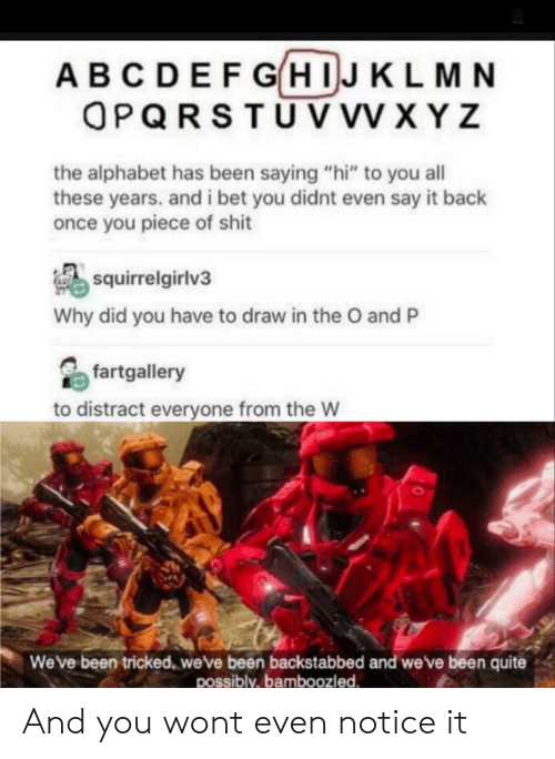 """xyz: ABCDEFGHIJKLMN  OPQRSTUV VV XYZ  the alphabet has been saying """"hi"""" to you all  these years. and i bet you didnt even say it back  once you piece of shit  squirrelgirlv3  Why did you have to draw in the O and P  fartgallery  to distract everyone from the W  Weve been tricked, weve been backstabbed and we've been quite  possibly,bamboozled And you wont even notice it"""