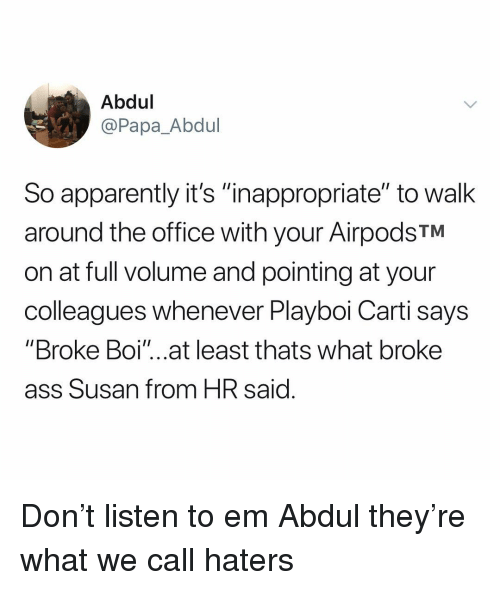 """Apparently, Ass, and Playboi Carti: Abdul  @Papa_Abdul  So apparently it's """"inappropriate"""" to walk  around the office with your AirpodsTM  on at full volume and pointing at your  colleagues whenever Playboi Carti says  """"Broke Boi'""""...at least thats what broke  ass Susan from HR said Don't listen to em Abdul they're what we call haters"""