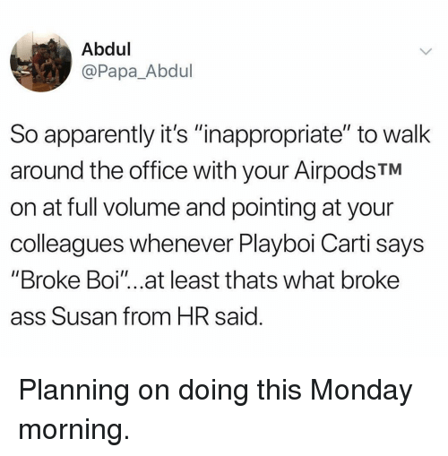 "Apparently, Ass, and Memes: Abdul  @Papa_Abdul  So apparently it's ""inappropriate"" to walk  around the office with your AirpodsTM  on at full volume and pointing at your  colleagues whenever Playboi Carti says  ""Broke Boi""...at least thats what broke  ass Susan from HR said Planning on doing this Monday morning."