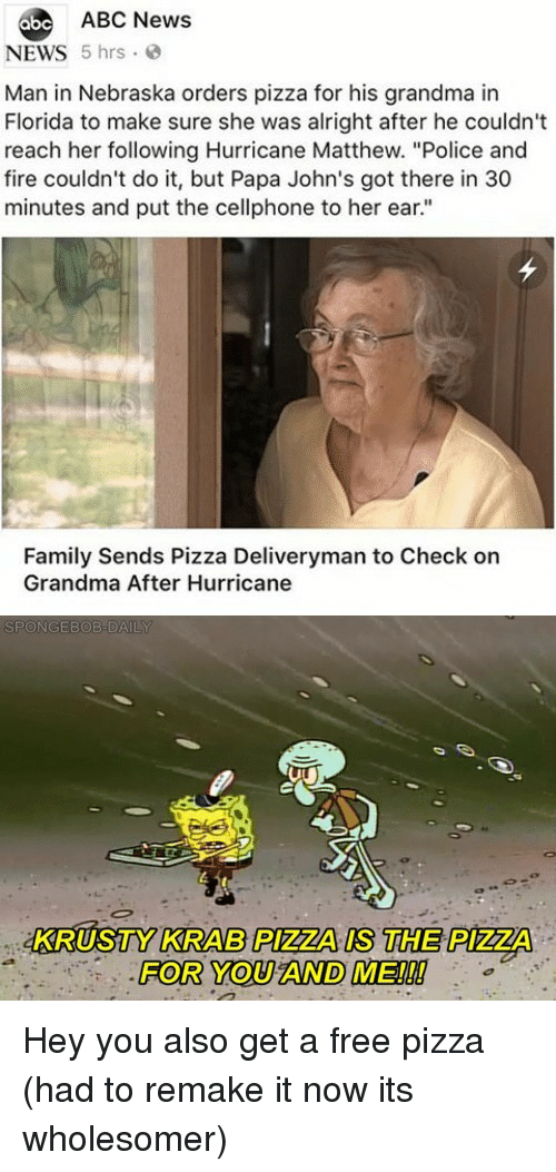 """Abc, Family, and Fire: abe ABC News  NEWS 5 hrs  Man in Nebraska orders pizza for his grandma in  Florida to make sure she was alright after he couldn't  reach her following Hurricane Matthew. """"Police and  fire couldn't do it, but Papa John's got there in 30  minutes and put the cellphone to her ear.""""  Family Sends Pizza Deliveryman to Check on  Grandma After Hurricane  KRUSTY KRAB PIZZA IS THE PIZZA  FOR YOU AND ME!!! Hey you also get a free pizza (had to remake it now its wholesomer)"""
