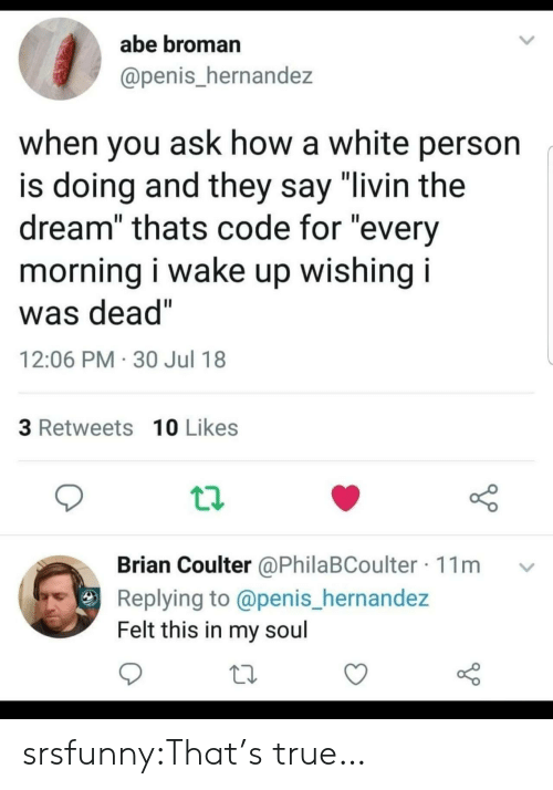 "Broman: abe broman  @penis_hernandez  when you ask how a white person  is doing and they say ""livin the  dream"" thats code for ""every  morning i wake up wishing i  was dead""  12:06 PM 30 Jul 18  3 Retweets 10 Likes  Brian Coulter @PhilaBCoulter 11m  Replying to @penis_hernandez  Felt this in my soul srsfunny:That's true…"