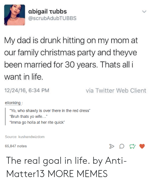 """Bruh, Christmas, and Dad: abigail tubbs  @scrubAdubTUBBS  My dad is drunk hitting on my mom at  our family christmas party and theyve  been married for 30 years. Thats all i  want in life.  12/24/16, 6:34 PM  elionking  via Twitter Web Client  """"Yo, who shawty is over there in the red dress""""  Bruh thats yo wife...""""  Imma go holla at her rite quick""""  Source: kushandwizdom  65,847 notes The real goal in life. by Anti-Matter13 MORE MEMES"""