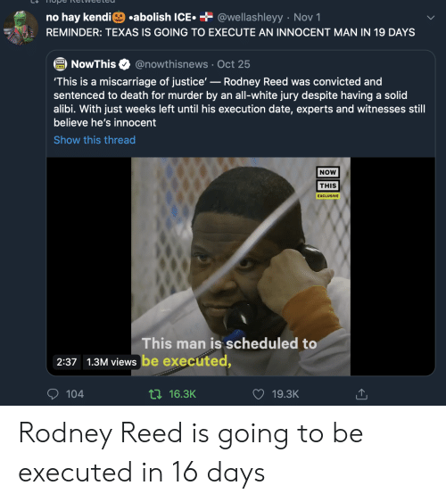 all white: .abolish ICE  + @wellashleyy Nov 1  no hay kendi  REMINDER: TEXAS IS GOING TO EXECUTE AN INNOCENT MAN IN 19 DAYS  @nowthisnews Oct 25  NowThis  'This is a miscarriage of justice'-Rodney Reed was convicted and  sentenced to death for murder by an all-white jury despite having a solid  alibi. With just weeks left until his execution date, experts and witnesses still  believe he's innocent  Show this thread  NOW  THIS  EXCLUSIVE  This man is scheduled to  2:37 1.3M views be executed,  104  ti16.3K  19.3K Rodney Reed is going to be executed in 16 days