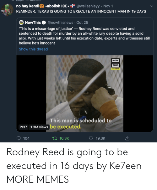 all white: .abolish ICE  + @wellashleyy Nov 1  no hay kendi  REMINDER: TEXAS IS GOING TO EXECUTE AN INNOCENT MAN IN 19 DAYS  @nowthisnews Oct 25  NowThis  'This is a miscarriage of justice'-Rodney Reed was convicted and  sentenced to death for murder by an all-white jury despite having a solid  alibi. With just weeks left until his execution date, experts and witnesses still  believe he's innocent  Show this thread  NOW  THIS  EXCLUSIVE  This man is scheduled to  2:37 1.3M views be executed,  104  ti16.3K  19.3K Rodney Reed is going to be executed in 16 days by Ke7een MORE MEMES