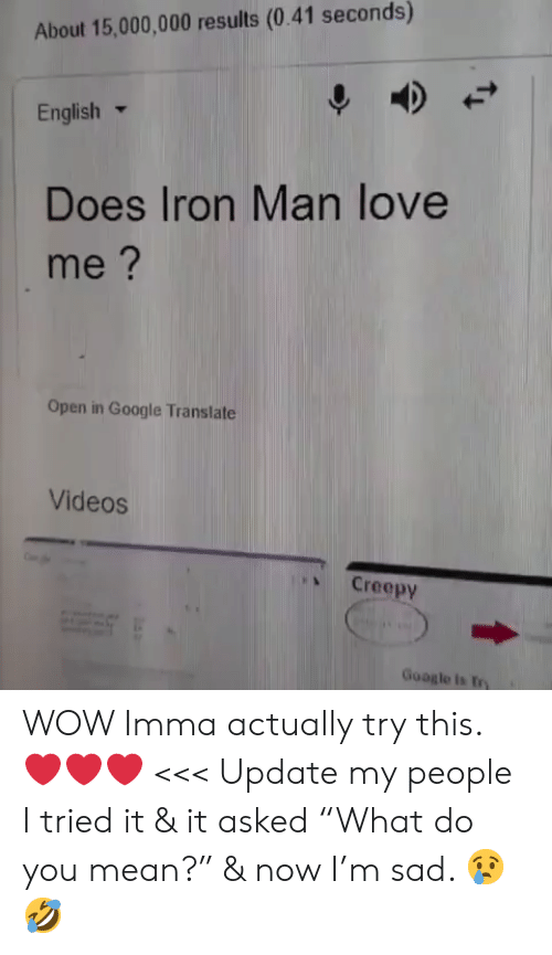 """Creepy, Google, and Iron Man: About 15,000,000 results (0.41 seconds)  English ▼  Does Iron Man love  me?  Open in Google Translate  Videos  、 Creepy  Google is try WOW Imma actually try this. ❤️❤️❤️ <<< Update my people I tried it & it asked """"What do you mean?"""" & now I'm sad. 😢🤣"""