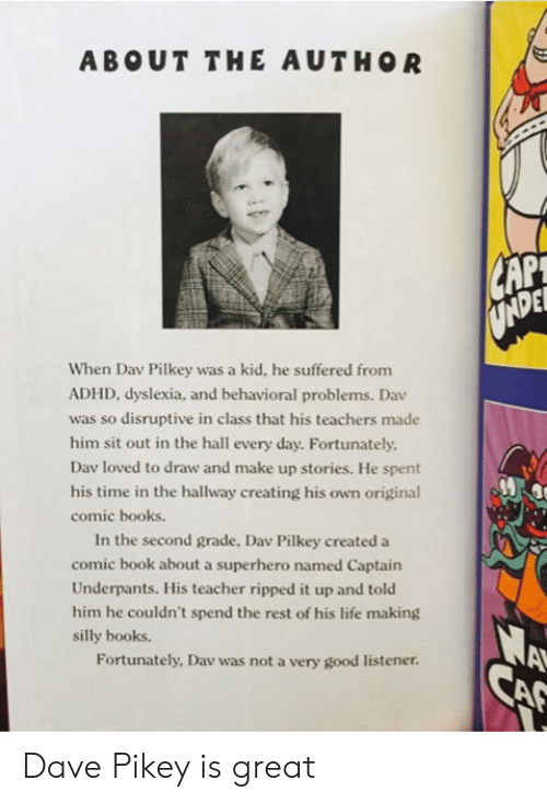 Books, Life, and Superhero: ABOUT THE AUTHOR  CAP  UNDE  When Dav Pilkey was a kid, he suffered from  ADHD, dyslexia, and behavioral problems. Dav  was so disruptive in class that his teachers made  him sit out in the hall every day. Fortunately  Dav loved to draw and make up stories. He spent  his time in the hallway creating his own original  comic books.  In the second grade, Dav Pilkey created a  comic book about a superhero named Captain  Underpants. His teacher ripped it up and told  him he couldn't spend the rest of his life making  A  CAF  silly books.  Fortunately, Dav was not a very good listener. Dave Pikey is great