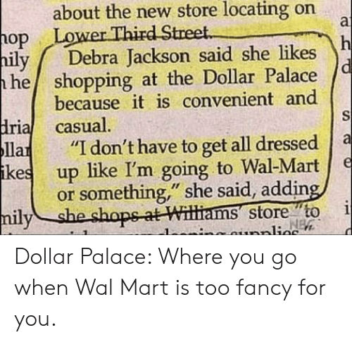 """Casual: about the new store locating on  a  Lower Third Street.  op  h  Debra Jackson said she likes  hily  he shopping at the Dollar Palace  because it is convenient and  S  dria casual.  Па  ikes  """"I don't have to get all dressed  е  up like I'm going to Wal-Mart  or something,"""" she said, adding,  i  NEW  milyshe shops-at Williams store to  nunplies Dollar Palace: Where you go when Wal Mart is too fancy for you."""