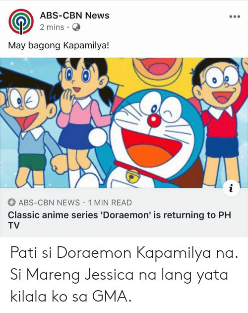 Anime, News, and Filipino (Language): ABS-CBN News  2 mins  May bagong Kapamilya!  ABS-CBN NEWS 1 MIN READ  Classic anime series 'Doraemon' is returning to PH  TV Pati si Doraemon Kapamilya na. Si Mareng Jessica na lang yata kilala ko sa GMA.