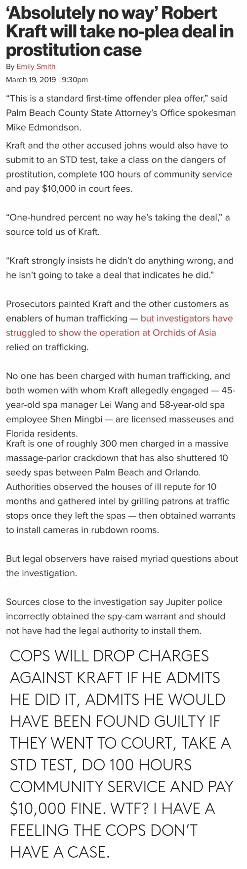 """Anaconda, Community, and Massage: Absolutely no way' Robert  Kraft will take no-plea deal in  prostitution case  By Emily Smith  March 19, 2019 1 9:30pm  """"This is a standard first-time offender plea offer,"""" said  Palm Beach County State Attorney's Office spokesman  Mike Edmondson  Kraft and the other accused iohns would also have to  submit to an STD test, take a class on the dangers of  prostitution, complete 100 hours of community service  and pay $10,000 in court fees.  """"One-hundred percent no way he's taking the deal,"""" a  source told us of Kraft.  """"Kraft strongly insists he didn't do anything wrong, and  he isn't going to take a deal that indicates he did.""""  Prosecutors painted Kraft and the other customers a:s  enablers of human trafficking- but investigators have  struggled to show the operation at Orchids of Asia  relied on trafficking.  No one has been charged with human trafficking, and  both women with whom Kraft allegedly engaged-45-  year-old spa manager Lei Wang and 58-year-old spa  employee Shen Mingbi- are licensed masseuses and  Florida residents.  Kraft is one of roughly 300 men charged in a massive  massage-parlor crackdown that has also shuttered 10  seedy spas between Palm Beach and Orlando  Authorities observed the houses of ill repute for 10  months and gathered intel by grilling patrons at traffic  stops once they left the spas -then obtained warrants  to install cameras in rubdown rooms.  But legal observers have raised myriad questions about  the investigation.  Sources close to the investigation say Jupiter police  incorrectly obtained the spy-cam warrant and should  not have had the legal authority to install them COPS WILL DROP CHARGES AGAINST KRAFT IF HE ADMITS HE DID IT, ADMITS HE WOULD HAVE BEEN FOUND GUILTY IF THEY WENT TO COURT, TAKE A STD TEST, DO 100 HOURS COMMUNITY SERVICE AND PAY $10,000 FINE. WTF? I HAVE A FEELING THE COPS DON'T HAVE A CASE."""