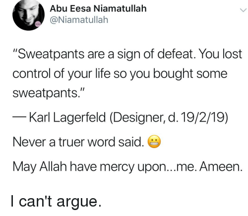 "karl lagerfeld: Abu Eesa Niamatullah  @Niamatullah  ""Sweatpants are a sign of defeat. You lost  control of your life so you bought some  sweatpants.""  Karl Lagerfeld (Designer, d. 19/2/19)  Never a truer word said.  May Allah have mercy upon...me. Ameen."