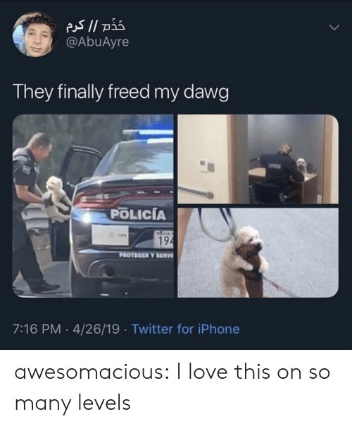dawg: @AbuAyre  They finally freed my dawg  POLICÍA  194  PROTEGER Y SERV  7:16 PM 4/26/19 Twitter for iPhone awesomacious:  I love this on so many levels