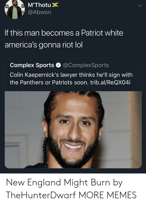 Complex, Dank, and England: @Abwon  If this man becomes a Patriot white  america's gonna riot lol  Complex Sports @ComplexSports  Colin Kaepernick's lawyer thinks he'll sign with  the Panthers or Patriots soon. trib.al/ReQX04i New England Might Burn by TheHunterDwarf MORE MEMES