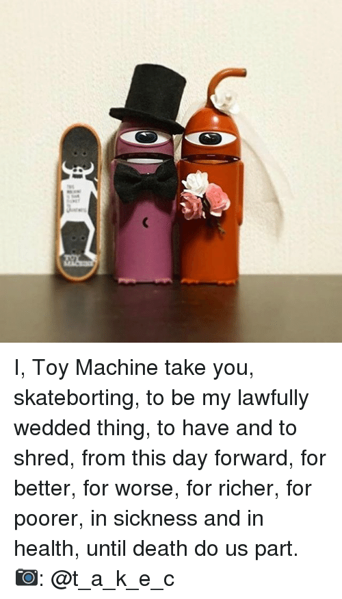 shredding: ac: I, Toy Machine take you, skateborting, to be my lawfully wedded thing, to have and to shred, from this day forward, for better, for worse, for richer, for poorer, in sickness and in health, until death do us part. 📷: @t_a_k_e_c