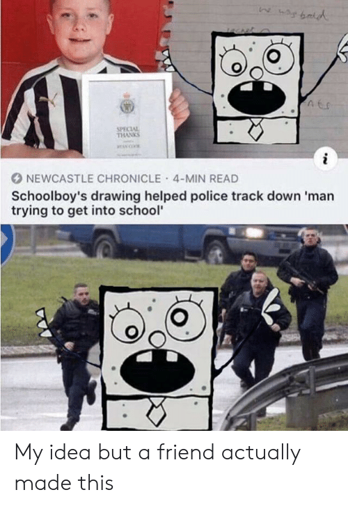 Police, School, and SpongeBob: AC  SPECIAL  THANKS  i  NEWCASTLE CHRONICLE 4-MIN READ  Schoolboy's drawing helped police track down 'man  trying to get into school' My idea but a friend actually made this