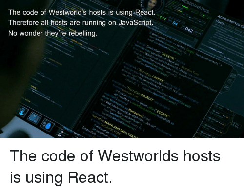 """Wonder, Running, and Javascript: AC5000487105 AC  5000487105 Co  The code of Westworld's hosts is using React.  Therefore all hosts are running on JavaScript.94  cript src,'Narrative COERCE'  No wonder they're rebelling  ←script src,Narrative RECRUIT  nfoView.mode s system.idte """"ESCAPE  function Executel return 0  Narrative MAINLAND INFILTRAT  script OVERRIDE FUNC  let item Mem = The code of Westworlds hosts is using React."""
