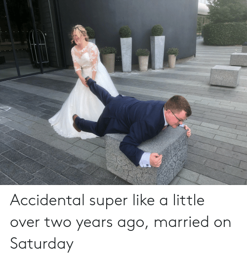 Super, Saturday, and Like: Accidental super like a little over two years ago, married on Saturday