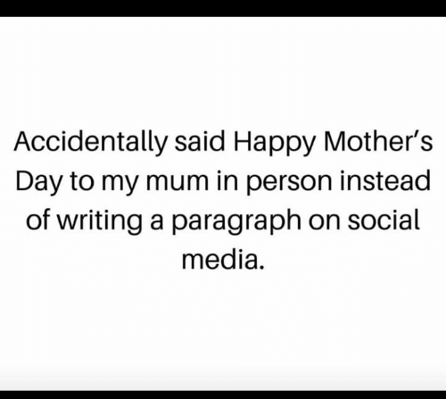 Memes, Mother's Day, and Social Media: Accidentally said Happy Mother's  Day to my mum in person instead  of writing a paragraph on social  media.