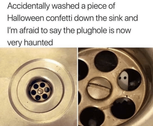 haunted: Accidentally washed a piece of  Halloween confetti down the sink and  I'm afraid to say the plughole is now  very haunted