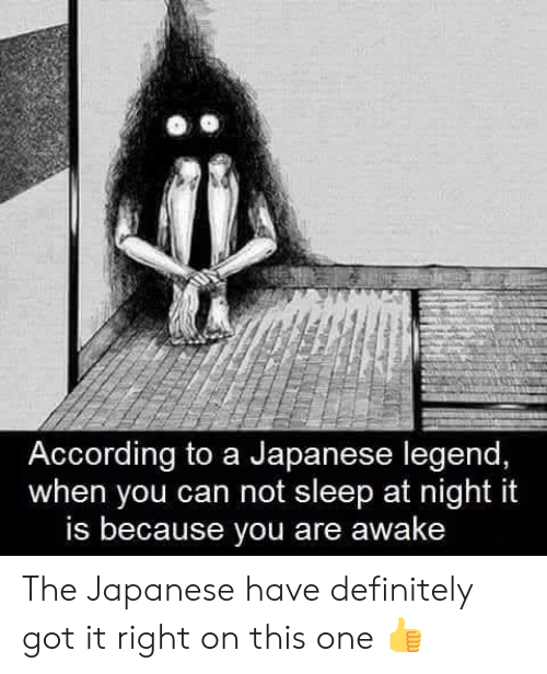 Definitely, Memes, and Japanese: According to a Japanese legend,  when you can not sleep at night it  is because you are awake The Japanese have definitely got it right on this one 👍