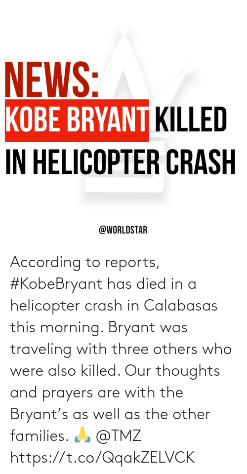 were: According to reports, #KobeBryant has died in a helicopter crash in Calabasas this morning. Bryant was traveling with three others who were also killed. Our thoughts and prayers are with the Bryant's as well as the other families. 🙏 @TMZ https://t.co/QqakZELVCK
