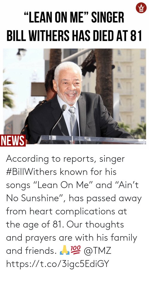 "for: According to reports, singer #BillWithers known for his songs ""Lean On Me"" and ""Ain't No Sunshine"", has passed away from heart complications at the age of 81. Our thoughts and prayers are with his family and friends. 🙏💯 @TMZ https://t.co/3igc5EdiGY"