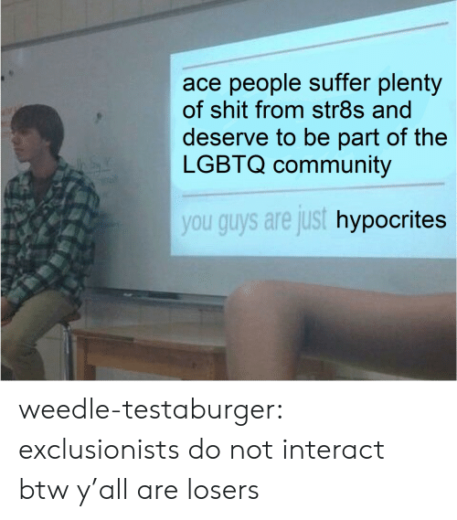 Community, Shit, and Target: ace people suffer plenty  of shit from str8s and  deserve to be part of the  LGBTQ community  you guys are just hypocrites weedle-testaburger:  exclusionists do not interact btw y'all are losers