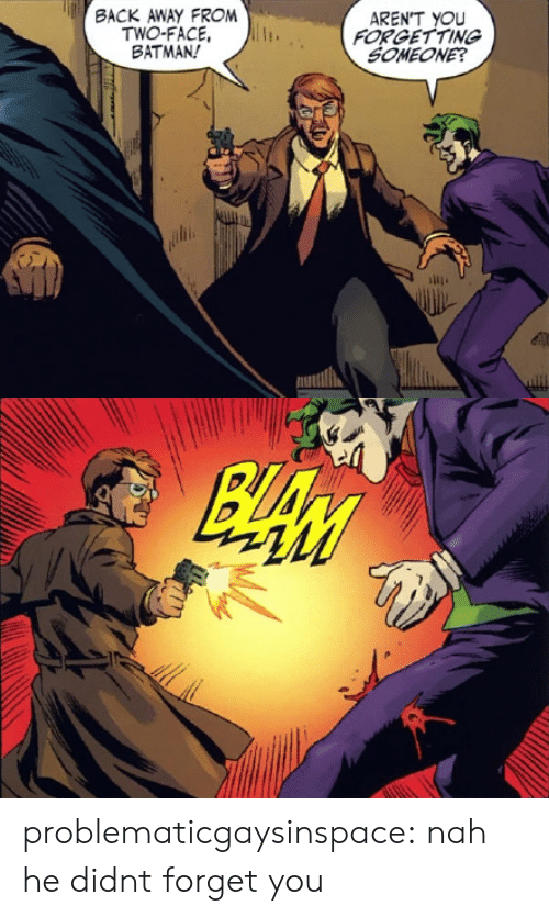 Two-Face: ACK AWAY FROM  TWO-FACE,  BATMAN!  AREN'T YOU  FORGETTING  SOMEONE? problematicgaysinspace: nah he didnt forget you
