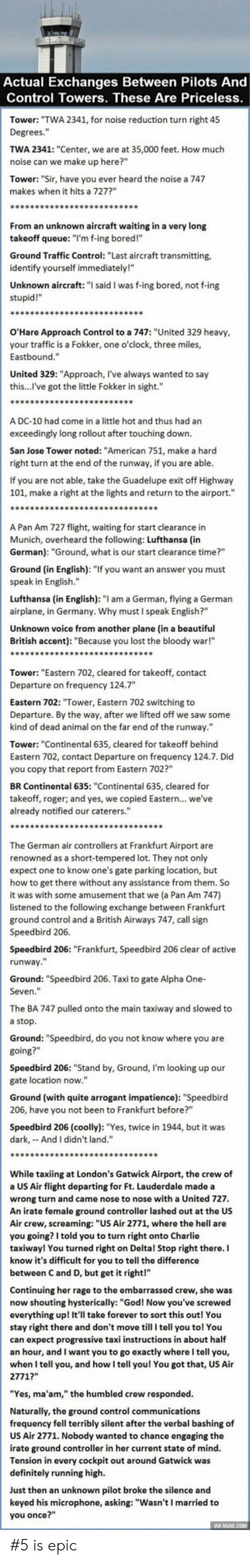 "Renowned: Actual Exchanges Between Pilots And  Control Towers. These Are Priceless  Tower: ""TWA 2341, for noise reduction turn right 45  Degrees.""  TWA 2341: ""Center, we are at 35,000 feet. How much  noise can we make up here?""  Tower: ""Sir, have you ever heard the noise a 747  makes when it hits a 727?  From an unknown aircraft waiting in a very long  takeoff queue: ""I'm f-ing bored!""  Ground Traffic Control: ""Last aircraft transmitting,  identify yourself immediately!""  Unknown aircraft: "" said I was f-ing bored, not f-ing  stupid!""  O'Hare Approach Control to a 747: ""United 329 heavy  your traffic is a Fokker, one o'clock, three miles,  Eastbound.""  United 329: ""Approach, l've always wanted to say  this...l've got the little Fokker in sight.""  A DC-10 had come in a little hot and thus had an  exceedingly long rollout after touching down.  San Jose Tower noted: ""American 751, make a harcd  right turn at the end of the runway, if you are able  If you are not able, take the Guadelupe exit off Highway  101, make a right at the lights and return to the airport.""  A Pan Am 727 flight, waiting for start clearance in  Munich, overheard the following: Lufthansa (in  German): ""Ground, what is our start clearance time?""  Ground (in English): ""If you want an answer you must  speak in English.""  Lufthansa (in English): ""I am a German, flying a German  airplane, in Germany. Why must I speak English?""  Unknown voice from another plane (in a beautiful  British accent): ""Because you lost the bloody war!""  Tower: ""Eastern 702, cleared for takeoff, contact  Departure on frequency 124.7  Eastern 702: ""Tower, Eastern 702 switching to  Departure. By the way, after we lifted off we saw some  kind of dead animal on the far end of the runway.""  Tower: ""Continental 635, cleared for takeoff behind  Eastern 702, contact Departure on frequency 124.7. Did  you copy that report from Eastern 702?""  BR Continental 635: ""Continental 635, cleared for  takeoff, roger; and yes, we copied Eastern... we've  already notified our caterers.""  The German air controllers at Frankfurt Airport are  renowned as a short-tempered lot. They not only  expect one to know one's gate parking location, but  how to get there without any assistance from them. So  it was with some amusement that we (a Pan Am 747)  listened to the following exchange between Frankfurt  ground control and a British Airways 747, call sign  Speedbird 206.  Speedbird 206: ""Frankfurt, Speedbird 206 clear of active  runway  Ground: ""Speedbird 206. Taxi to gate Alpha One-  Seven.""  The BA 747 pulled onto the main taxiway and slowed to  a stop  Ground: ""Speedbird, do you not know where you are  Speedbird 206: ""Stand by, Ground, I'm looking up our  gate location now.""  Ground (with quite arrogant impatience): ""Speedbird  206, have you not been to Frankfurt before?""  Speedbird 206 (coolly): ""Yes, twice in 1944, but it was  dark, And I didn't land.""  While taxiing at London's Gatwick Airport, the crew of  a US Air flight departing for Ft. Lauderdale made a  wrong turn and came nose to nose with a United 727  An irate female ground controller lashed out at the US  Air crew, screaming: ""US Air 2771, where the hell are  you going? I told you to turn right onto Charlie  taxiway! You turned right on Deltal Stop right there. I  know it's difficult for you to tell the difference  between C and D, but get it right!""  Continuing her rage to the embarrassed crew, she was  now shouting hysterically: ""God! Now you've screwed  everything up! It'll take forever to sort this out! You  stay right there and don't move till I tell you tol You  can expect progressive taxi instructions in about half  an hour, and I want you to go exactly whereI tell you,  when I tell you, and how I tell you! You got that, US Air  2771?""  ""Yes, ma'am,"" the humbled crew responded.  Naturally, the ground control communications  frequency fell terribly silent after the verbal bashing of  US Air 2771. Nobody wanted to chance engaging the  irate ground controller in her current state of mind.  Tension in every cockpit out around Gatwick was  definitely running high.  Just then an unknown pilot broke the silence and  keyed his microphone, asking: ""Wasn't I married to  you once?"" #5 is epic"