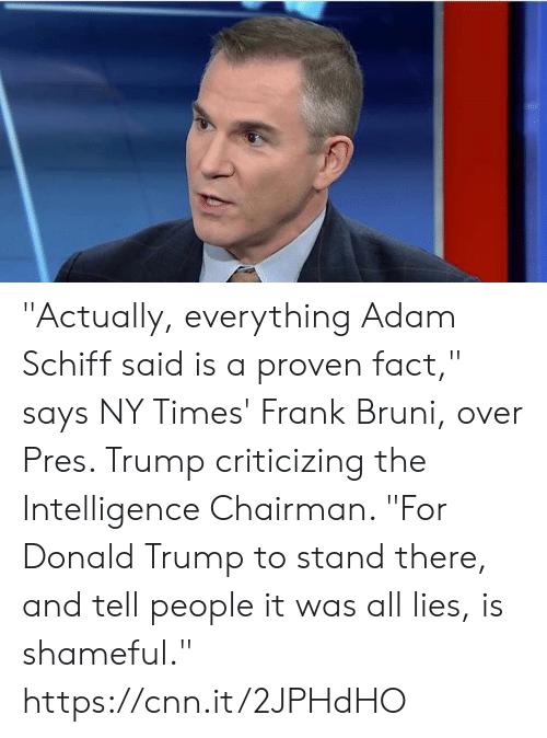 "Donald Trump: ""Actually, everything Adam Schiff said is a proven fact,"" says NY Times' Frank Bruni, over Pres. Trump criticizing the Intelligence Chairman. ""For Donald Trump to stand there, and tell people it was all lies, is shameful."" https://cnn.it/2JPHdHO"