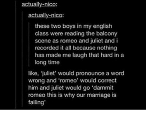 Romeo and Juliet: actually-nico:  actually-nico:  these two boys in my english  class were reading the balcony  scene as romeo and juliet and i  recorded it all because nothing  has made me laugh that hard in a  long time  like, juliet' would pronounce a word  wrong and 'romeo' would correct  him and juliet would go 'dammit  romeo this is why our marriage is  failing