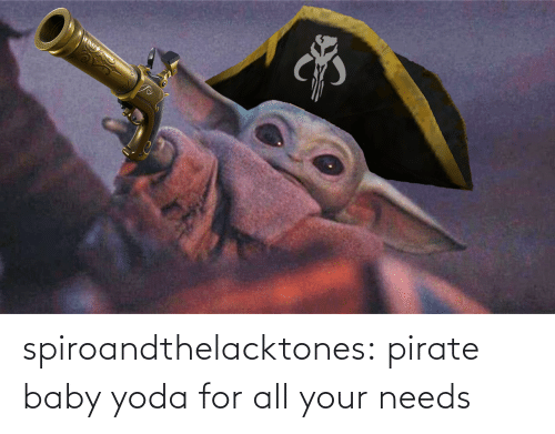 Needs: AD S spiroandthelacktones: pirate baby yoda for all your needs