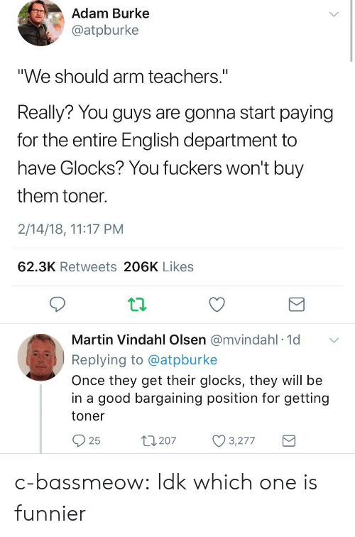 """Fuckers: Adam Burke  @atpburke  """"We should arm teachers.""""  Really? You guys are gonna start paying  for the entire English department to  have Glocks? You fuckers won't buy  them toner  2/14/18, 11:17 PM  62.3K Retweets 206K Likes  Martin Vindahl Olsen @mvindahl 1d  Replying to @atpburke  Once they get their glocks, they will be  in a good bargaining position for getting  toner  25  t207 3277 c-bassmeow: Idk which one is funnier"""