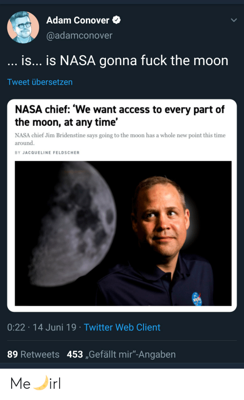 "Nasa, Twitter, and Access: Adam Conover  @adamconover  is... is NASA gonna fuck the moon  Tweet übersetzen  NASA chief: 'We want access to every part of  the moon, at any time'  NASA chief Jim Bridenstine says going to the moon has a whole new point this time  around  BY JACQUELINE FELDSCHER  0:22 14 Juni 19 Twitter Web Client  89 Retweets 453 ,Gefällt mir""-Angaben Me🌙irl"