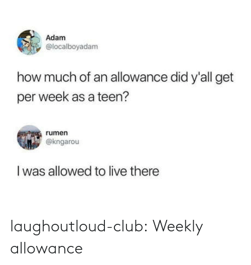 Per: Adam  @localboyadam  how much of an allowance did y'all get  per week as a teen?  rumen  @kngarou  I was allowed to live there laughoutloud-club:  Weekly allowance