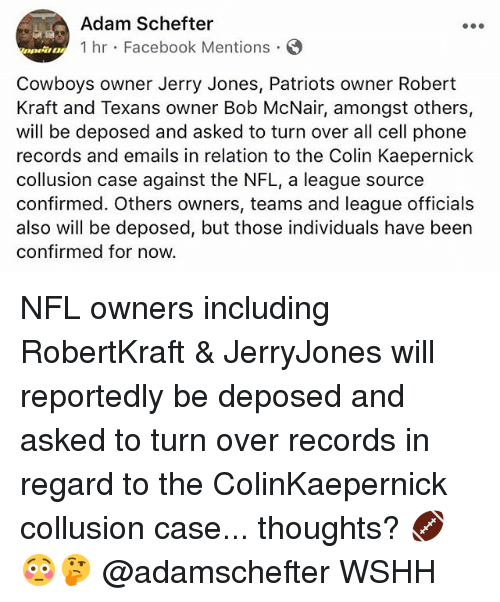 robert kraft: Adam Schefter  1 hr Facebook Mentions  DOwt!  Cowboys owner Jerry Jones, Patriots owner Robert  Kraft and Texans owner Bob McNair, amongst others,  will be deposed and asked to turn over all cell phone  records and emails in relation to the Colin Kaepernick  collusion case against the NFL, a league source  confirmed. Others owners, teams and league officials  also will be deposed, but those individuals have been  confirmed for now. NFL owners including RobertKraft & JerryJones will reportedly be deposed and asked to turn over records in regard to the ColinKaepernick collusion case... thoughts? 🏈😳🤔 @adamschefter WSHH