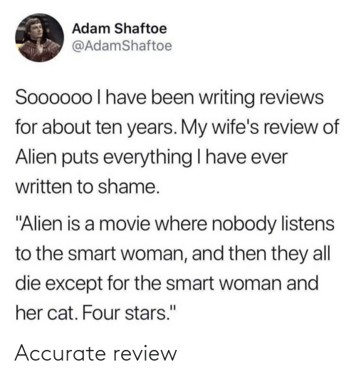 """shame: Adam Shaftoe  @AdamShaftoe  Soooo0o I have been writing reviews  for about ten years. My wife's review of  Alien puts everything I have ever  written to shame.  """"Alien is a movie where nobody listens  to the smart woman, and then they all  die except for the smart woman and  her cat. Four stars."""" Accurate review"""