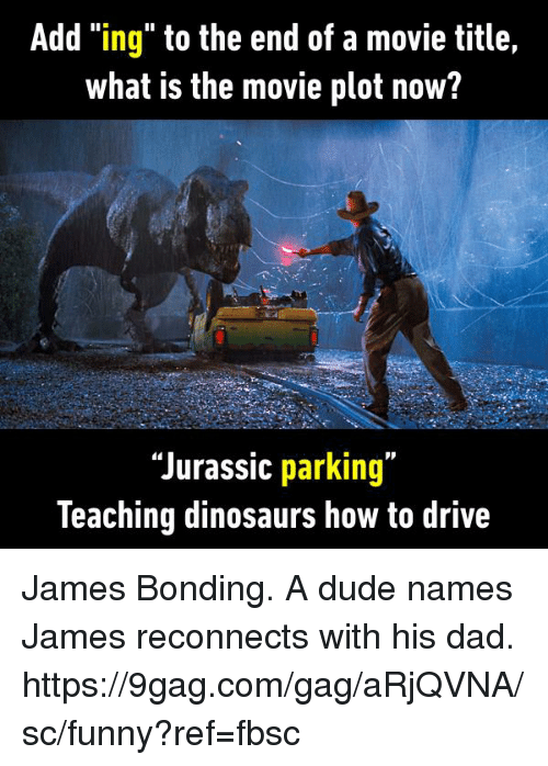 """—˜: Add """"ing"""" to the end of a movie title,  what is the movie plot now?  """"Jurassic parking""""  leaching dinosaurs how to drive James Bonding. A dude names James reconnects with his dad. https://9gag.com/gag/aRjQVNA/sc/funny?ref=fbsc"""