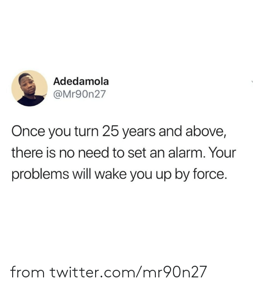 Dank, Twitter, and Alarm: Adedamola  @Mr90n27  Once you turn 25 years and above,  there is no need to set an alarm. Your  problems will wake you up by force. from twitter.com/mr90n27