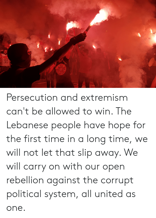 Time, United, and Lebanese: adldas  Canoa  PRESS  BOABD Persecution and extremism can't be allowed to win. The Lebanese people have hope for the first time in a long time, we will not let that slip away. We will carry on with our open rebellion against the corrupt political system, all united as one.