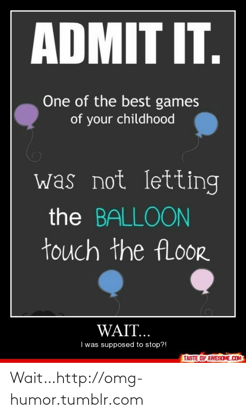Best Games: ADMIT IT.  One of the best games  of your childhood  was not letting  the BALLOON  touch the fLoor  WAIT..  I was supposed to stop?!  TASTE OF AWESOME.COM Wait…http://omg-humor.tumblr.com